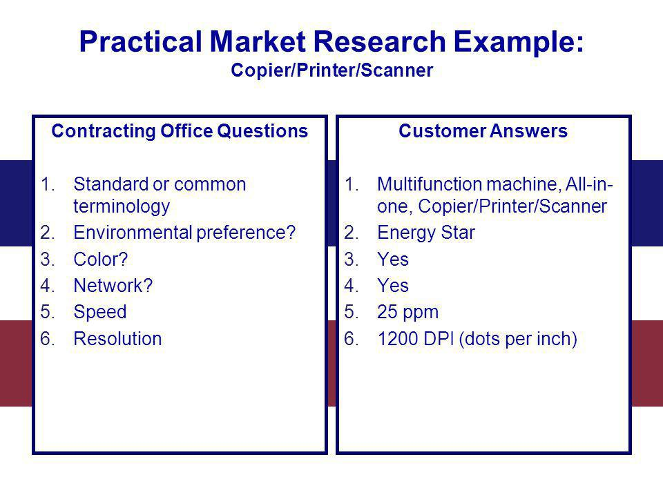 Practical Market Research Example: Copier/Printer/Scanner Contracting Office Questions 1.Standard or common terminology 2.Environmental preference? 3.