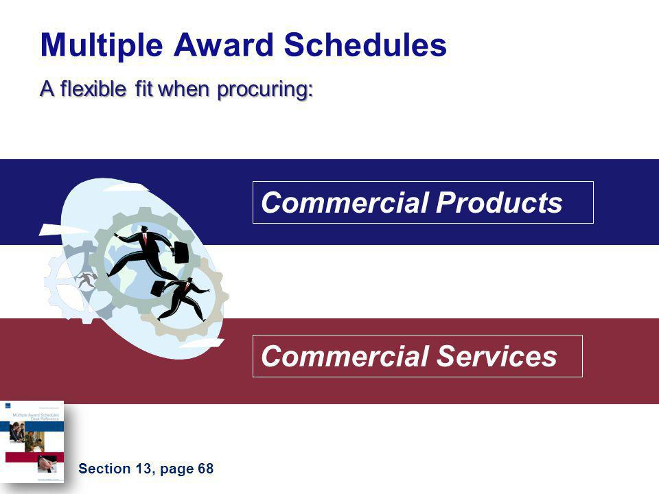 Multiple Award Schedules A flexible fit when procuring: Commercial Products Commercial Services Section 13, page 68