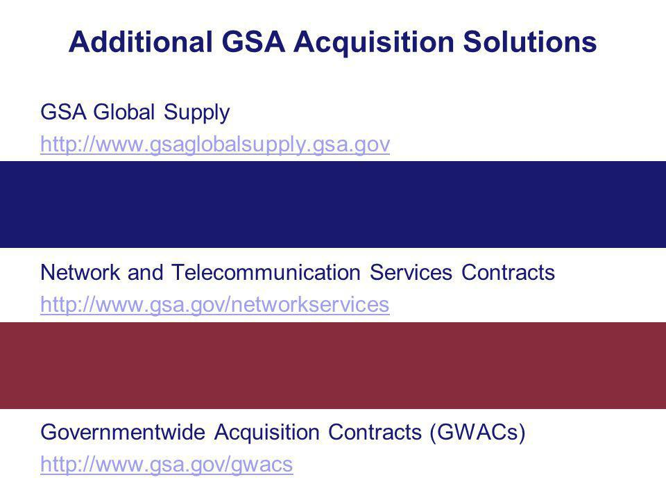 Additional GSA Acquisition Solutions GSA Global Supply http://www.gsaglobalsupply.gsa.gov Network and Telecommunication Services Contracts http://www.