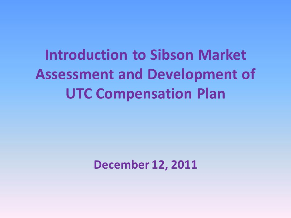 Introduction to Sibson Market Assessment and Development of UTC Compensation Plan December 12, 2011