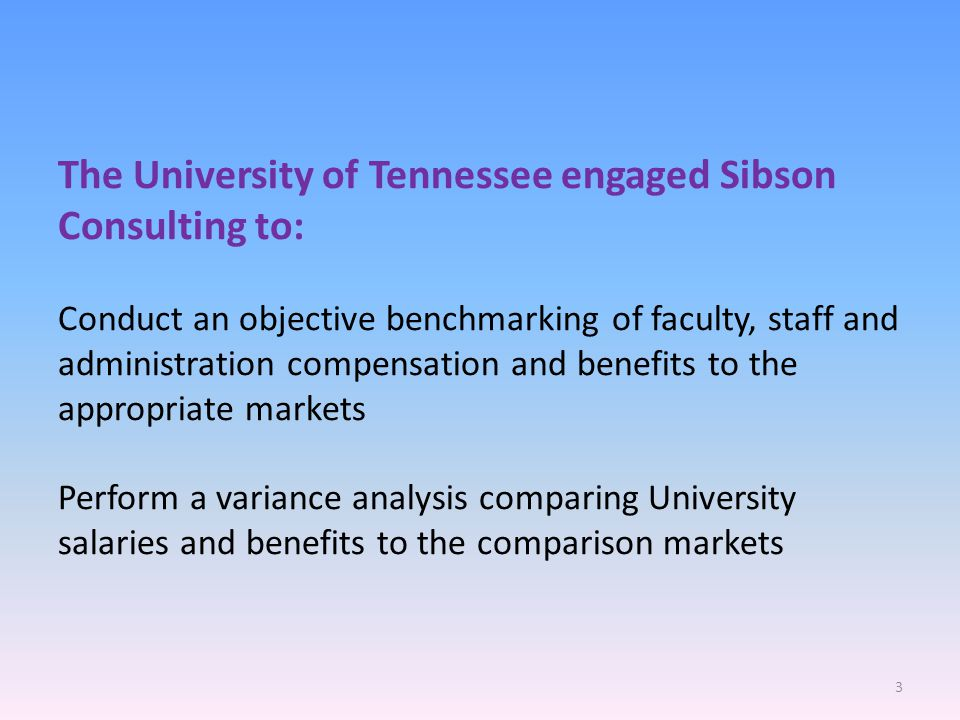The University of Tennessee engaged Sibson Consulting to: Conduct an objective benchmarking of faculty, staff and administration compensation and benefits to the appropriate markets Perform a variance analysis comparing University salaries and benefits to the comparison markets 3