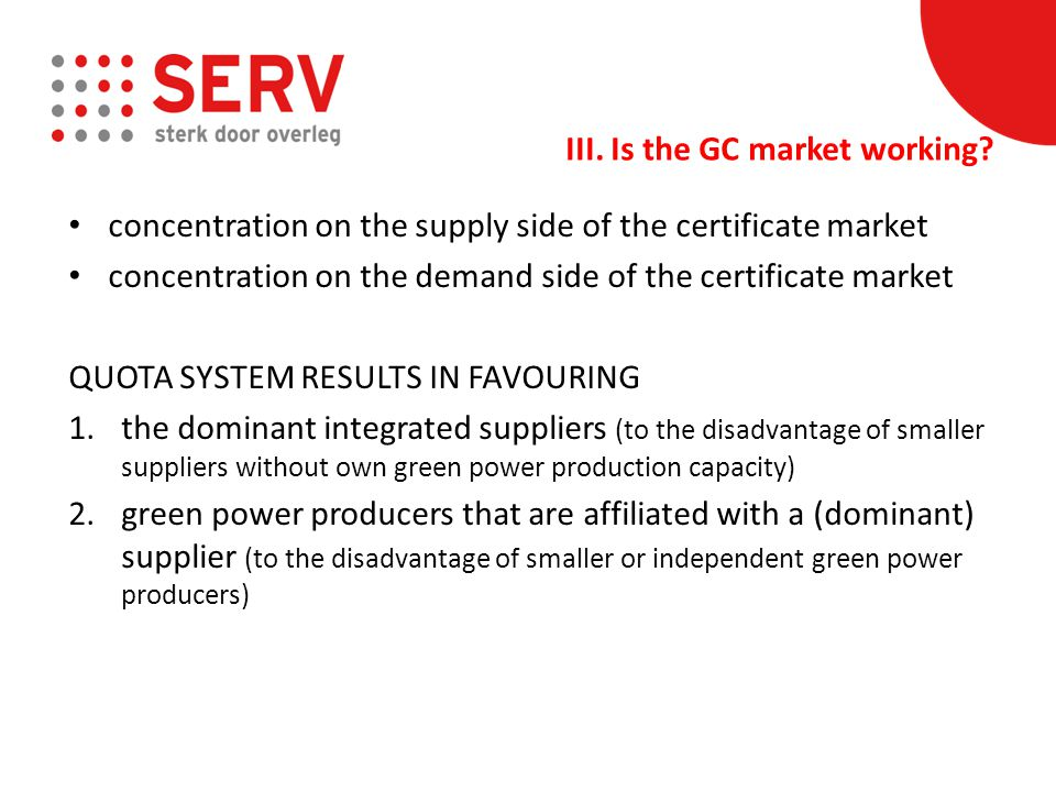 concentration on the supply side of the certificate market concentration on the demand side of the certificate market QUOTA SYSTEM RESULTS IN FAVOURING 1.the dominant integrated suppliers (to the disadvantage of smaller suppliers without own green power production capacity) 2.green power producers that are affiliated with a (dominant) supplier (to the disadvantage of smaller or independent green power producers) III.