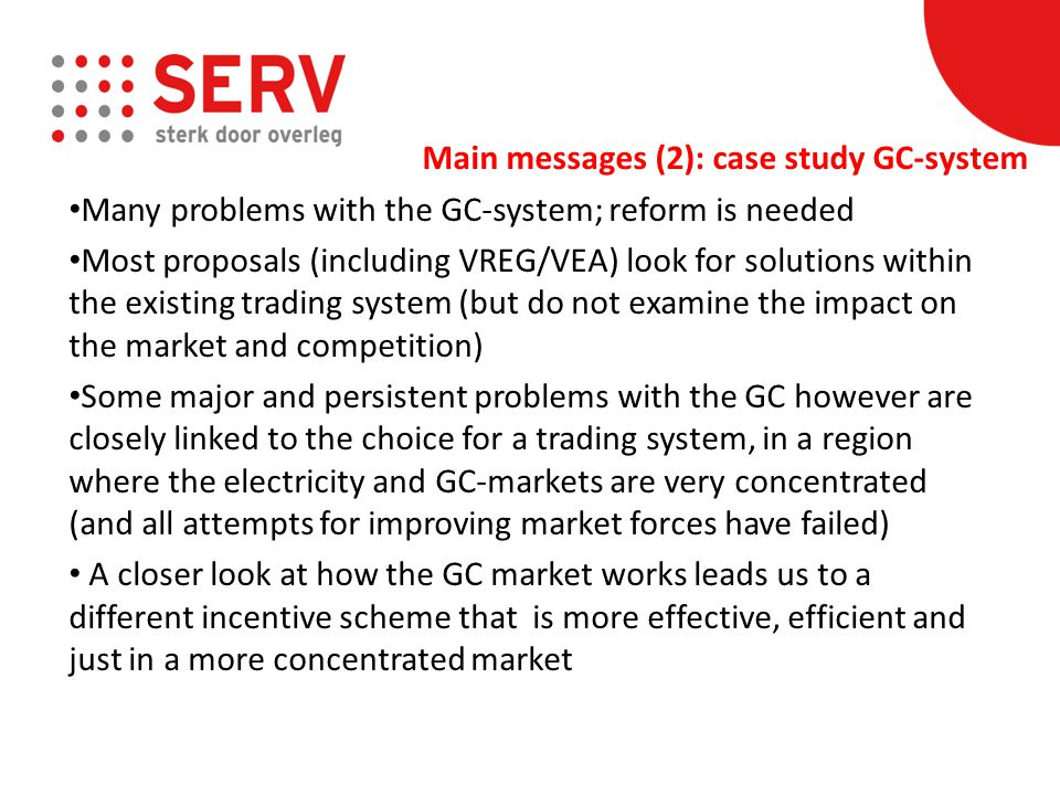 Many problems with the GC-system; reform is needed Most proposals (including VREG/VEA) look for solutions within the existing trading system (but do not examine the impact on the market and competition) Some major and persistent problems with the GC however are closely linked to the choice for a trading system, in a region where the electricity and GC-markets are very concentrated (and all attempts for improving market forces have failed) A closer look at how the GC market works leads us to a different incentive scheme that is more effective, efficient and just in a more concentrated market Main messages (2): case study GC-system