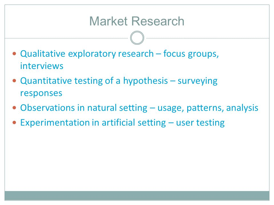 Market Research Qualitative exploratory research – focus groups, interviews Quantitative testing of a hypothesis – surveying responses Observations in natural setting – usage, patterns, analysis Experimentation in artificial setting – user testing