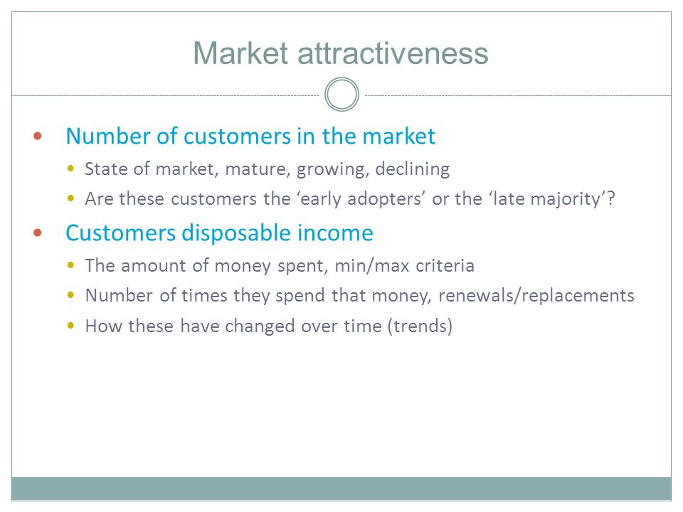 Market attractiveness Number of customers in the market State of market, mature, growing, declining Are these customers the early adopters or the late majority.