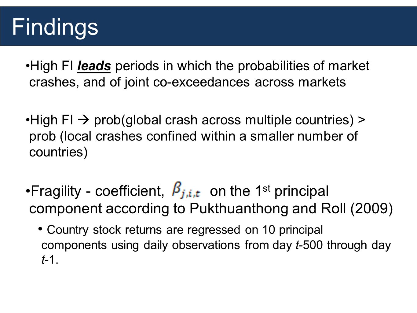 Findings High FI leads periods in which the probabilities of market crashes, and of joint co-exceedances across markets High FI prob(global crash across multiple countries) > prob (local crashes confined within a smaller number of countries) Fragility - coefficient, on the 1 st principal component according to Pukthuanthong and Roll (2009) Country stock returns are regressed on 10 principal components using daily observations from day t-500 through day t-1.