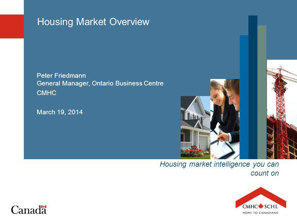 Housing market intelligence you can count on Housing Market Overview Peter Friedmann General Manager, Ontario Business Centre CMHC March 19, 2014