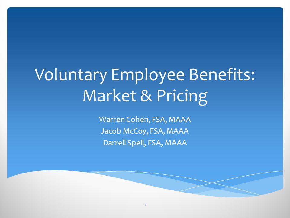 Voluntary Employee Benefits: Market & Pricing Warren Cohen, FSA, MAAA Jacob McCoy, FSA, MAAA Darrell Spell, FSA, MAAA 1