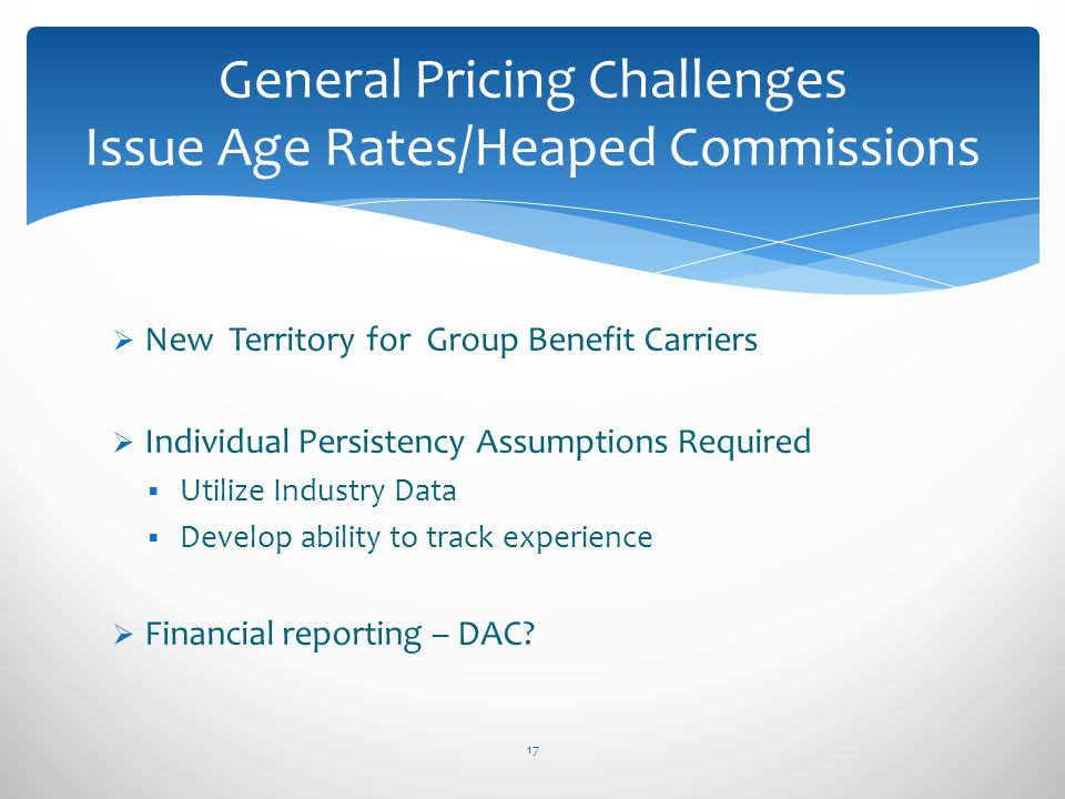 New Territory for Group Benefit Carriers Individual Persistency Assumptions Required Utilize Industry Data Develop ability to track experience Financi