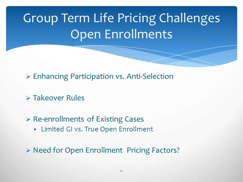 Enhancing Participation vs. Anti-Selection Takeover Rules Re-enrollments of Existing Cases Limited GI vs. True Open Enrollment Need for Open Enrollmen