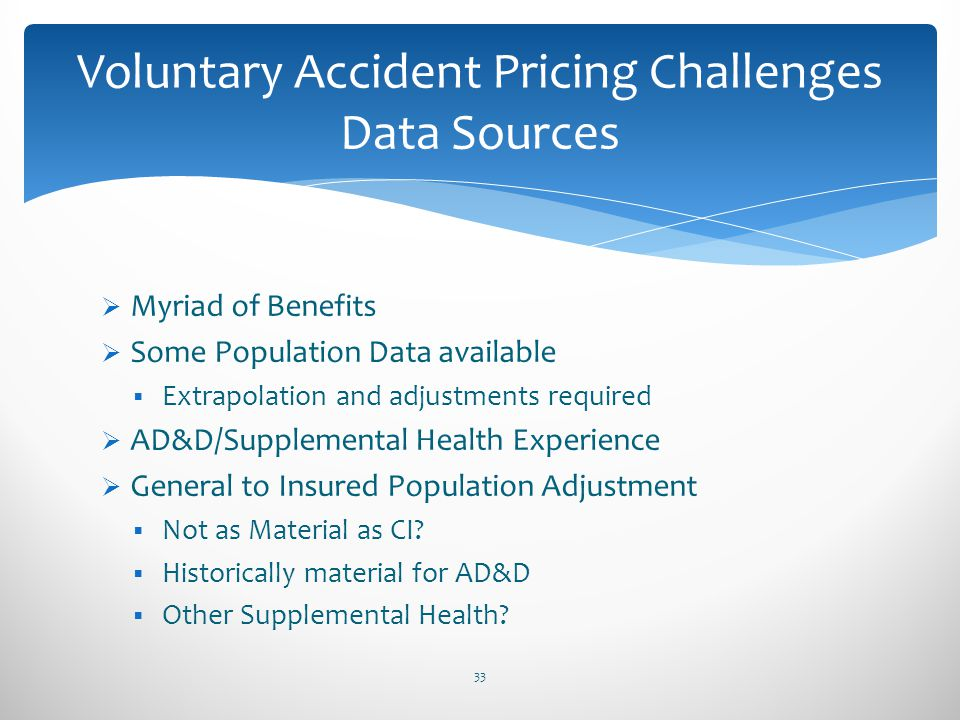 Myriad of Benefits Some Population Data available Extrapolation and adjustments required AD&D/Supplemental Health Experience General to Insured Popula