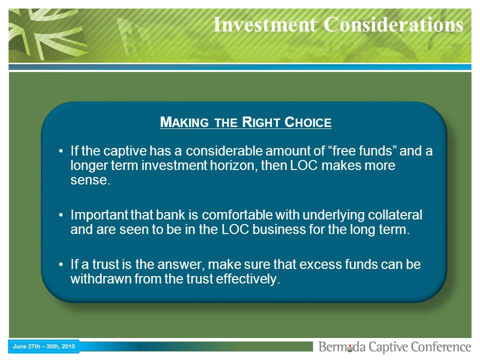 Investment Considerations M AKING THE R IGHT C HOICE If the captive has a considerable amount of free funds and a longer term investment horizon, then LOC makes more sense.