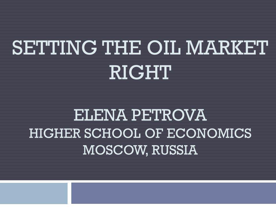 SETTING THE OIL MARKET RIGHT ELENA PETROVA HIGHER SCHOOL OF ECONOMICS MOSCOW, RUSSIA