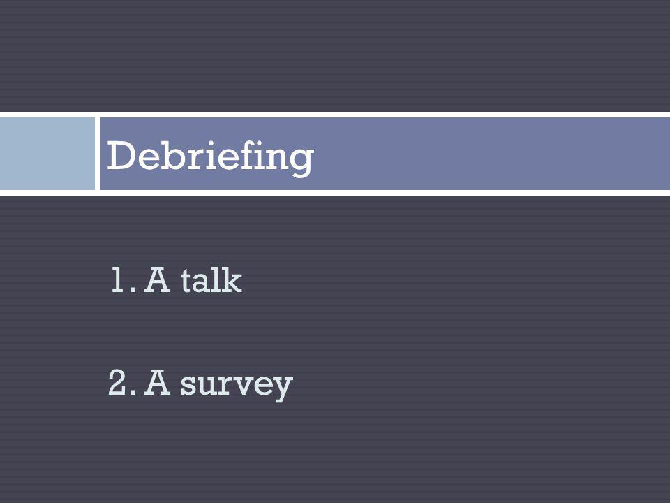 1. A talk 2. A survey Debriefing