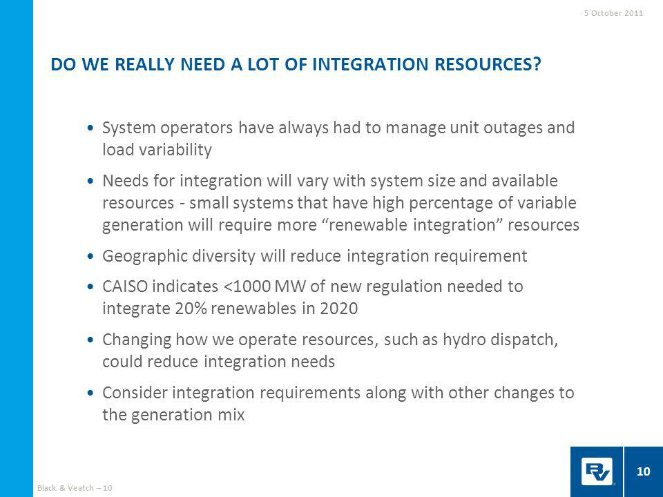 System operators have always had to manage unit outages and load variability Needs for integration will vary with system size and available resources - small systems that have high percentage of variable generation will require more renewable integration resources Geographic diversity will reduce integration requirement CAISO indicates <1000 MW of new regulation needed to integrate 20% renewables in 2020 Changing how we operate resources, such as hydro dispatch, could reduce integration needs Consider integration requirements along with other changes to the generation mix DO WE REALLY NEED A LOT OF INTEGRATION RESOURCES.