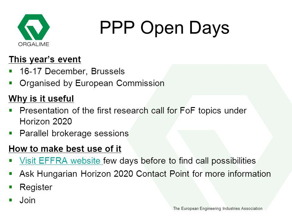 The European Engineering Industries Association PPP Open Days This years event 16-17 December, Brussels Organised by European Commission Why is it useful Presentation of the first research call for FoF topics under Horizon 2020 Parallel brokerage sessions How to make best use of it Visit EFFRA website few days before to find call possibilities Visit EFFRA website Ask Hungarian Horizon 2020 Contact Point for more information Register Join