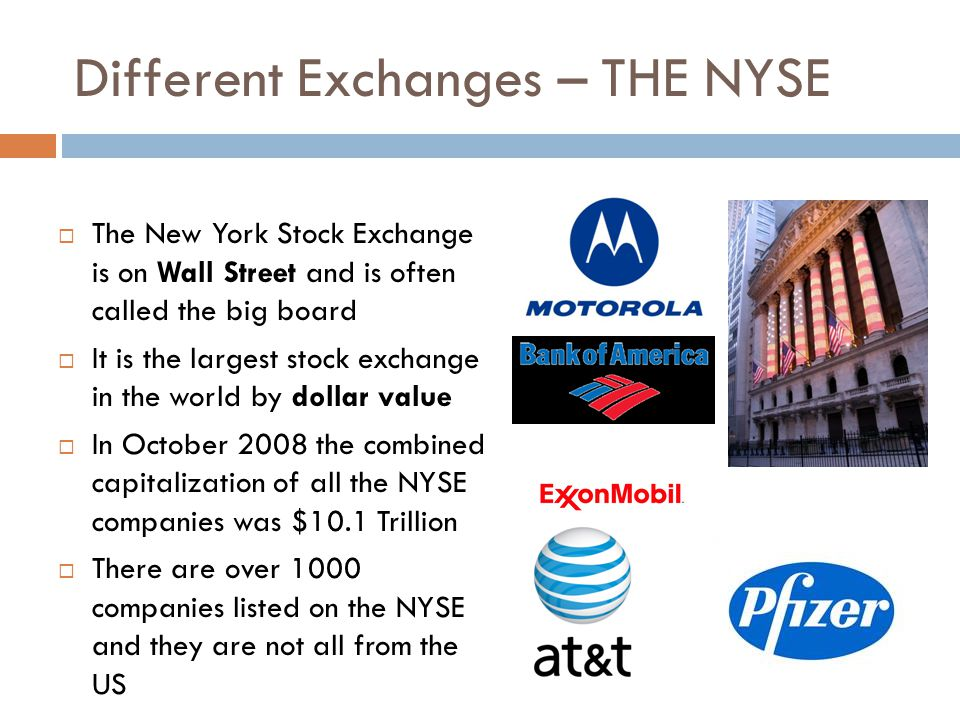 Different Exchanges – THE NYSE The New York Stock Exchange is on Wall Street and is often called the big board It is the largest stock exchange in the