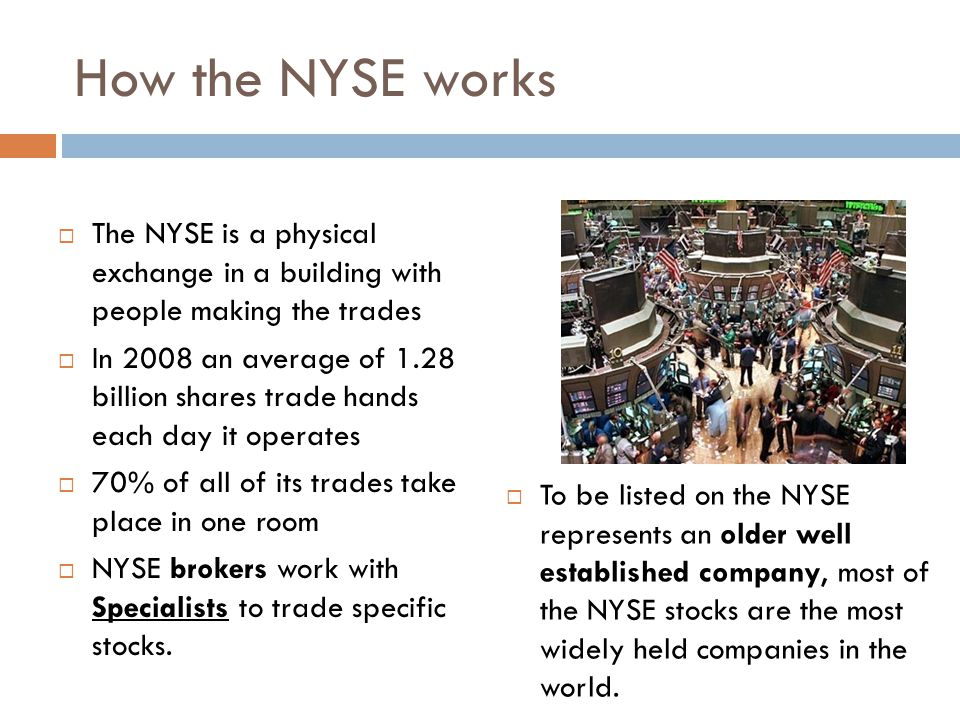 How the NYSE works The NYSE is a physical exchange in a building with people making the trades In 2008 an average of 1.28 billion shares trade hands e