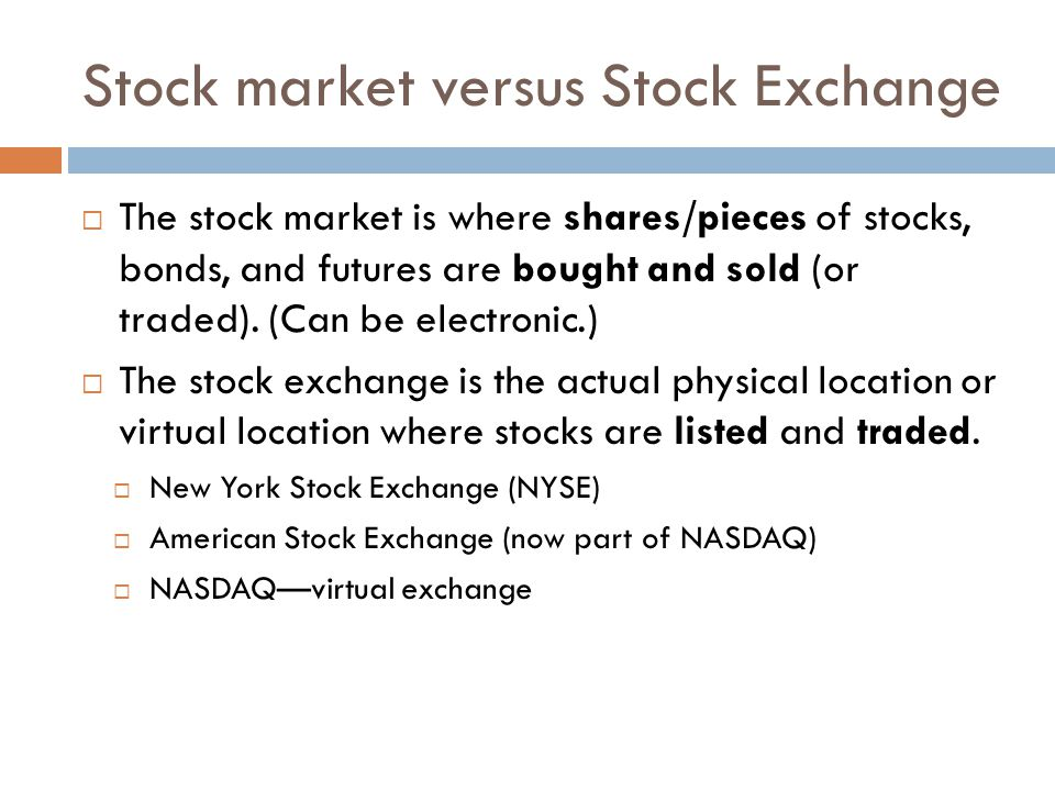 Stock market versus Stock Exchange The stock market is where shares/pieces of stocks, bonds, and futures are bought and sold (or traded). (Can be elec