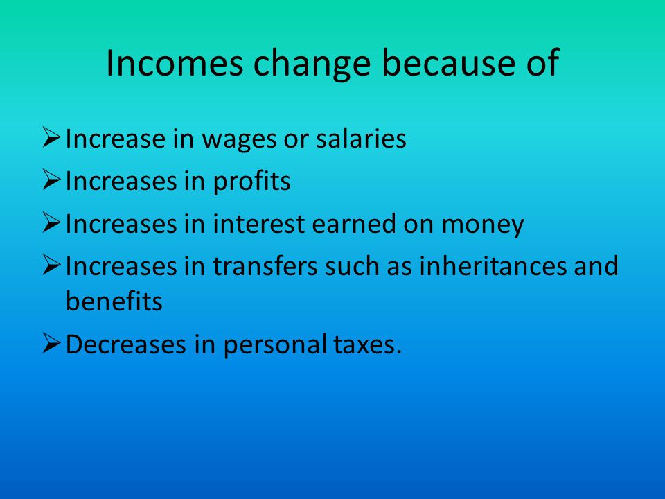 Incomes change because of Increase in wages or salaries Increases in profits Increases in interest earned on money Increases in transfers such as inheritances and benefits Decreases in personal taxes.