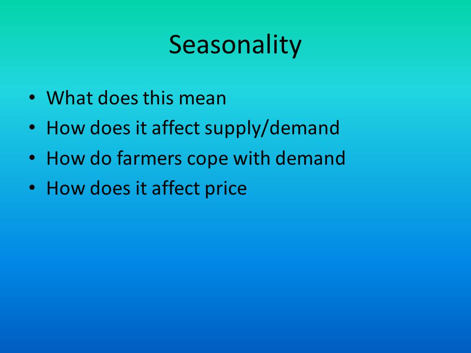 Seasonality What does this mean How does it affect supply/demand How do farmers cope with demand How does it affect price