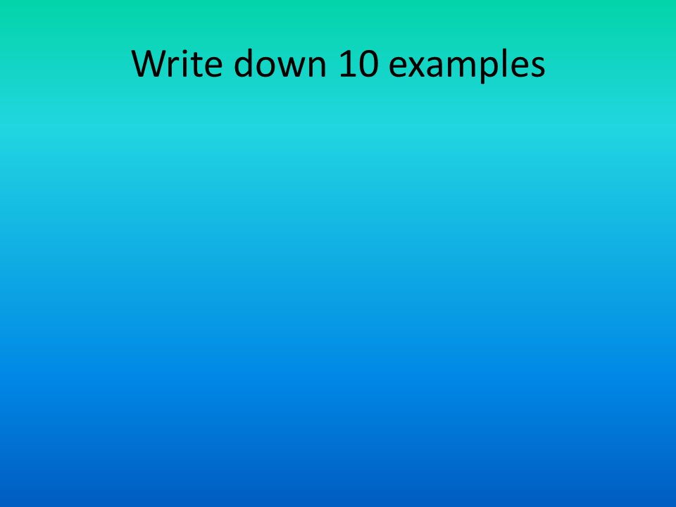 Write down 10 examples