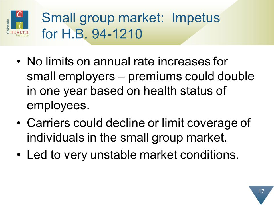 17 Small group market: Impetus for H.B. 94-1210 No limits on annual rate increases for small employers – premiums could double in one year based on he