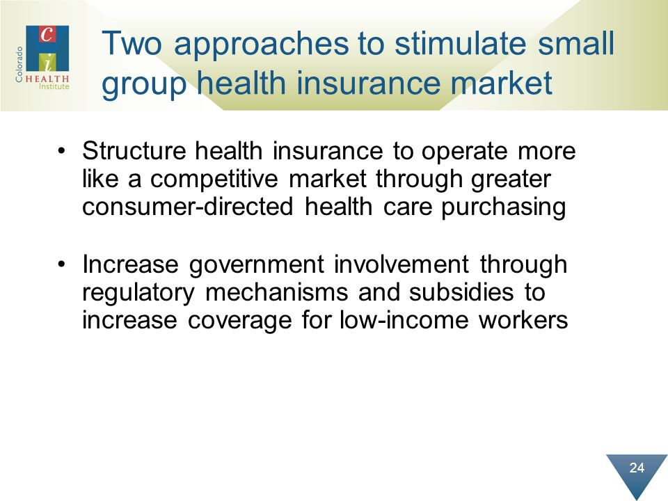 24 Two approaches to stimulate small group health insurance market Structure health insurance to operate more like a competitive market through greater consumer-directed health care purchasing Increase government involvement through regulatory mechanisms and subsidies to increase coverage for low-income workers