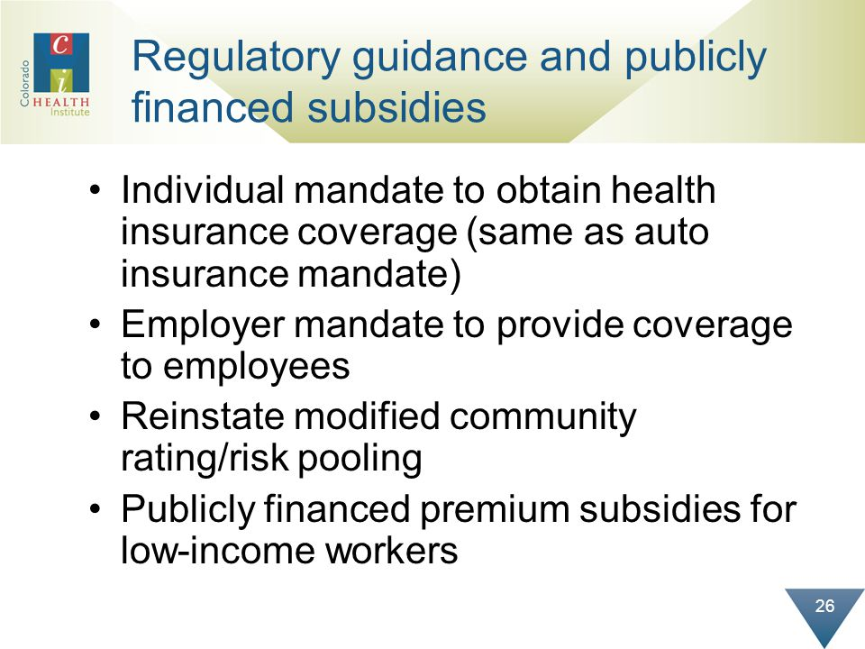 26 Regulatory guidance and publicly financed subsidies Individual mandate to obtain health insurance coverage (same as auto insurance mandate) Employe