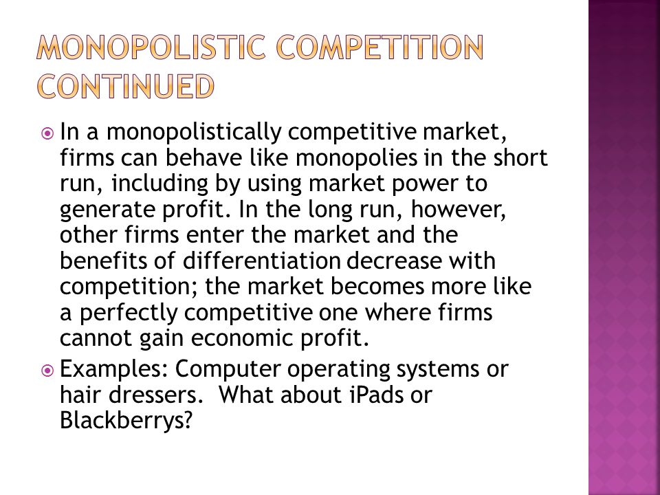 In a monopolistically competitive market, firms can behave like monopolies in the short run, including by using market power to generate profit. In th