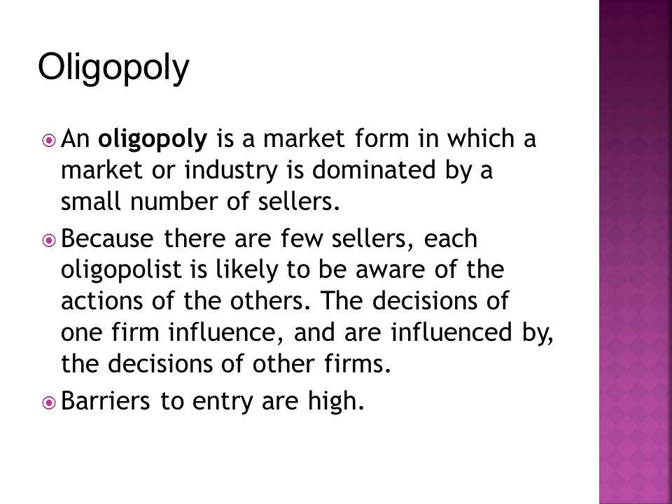 An oligopoly is a market form in which a market or industry is dominated by a small number of sellers. Because there are few sellers, each oligopolist