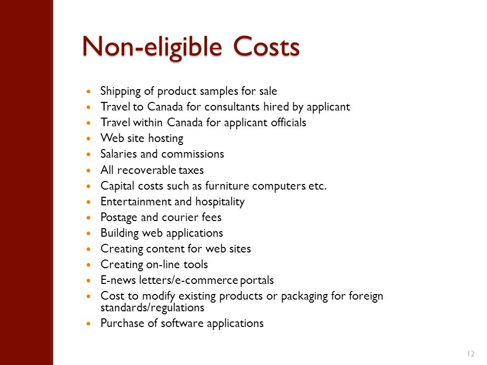 Non-eligible Costs Shipping of product samples for sale Travel to Canada for consultants hired by applicant Travel within Canada for applicant officials Web site hosting Salaries and commissions All recoverable taxes Capital costs such as furniture computers etc.