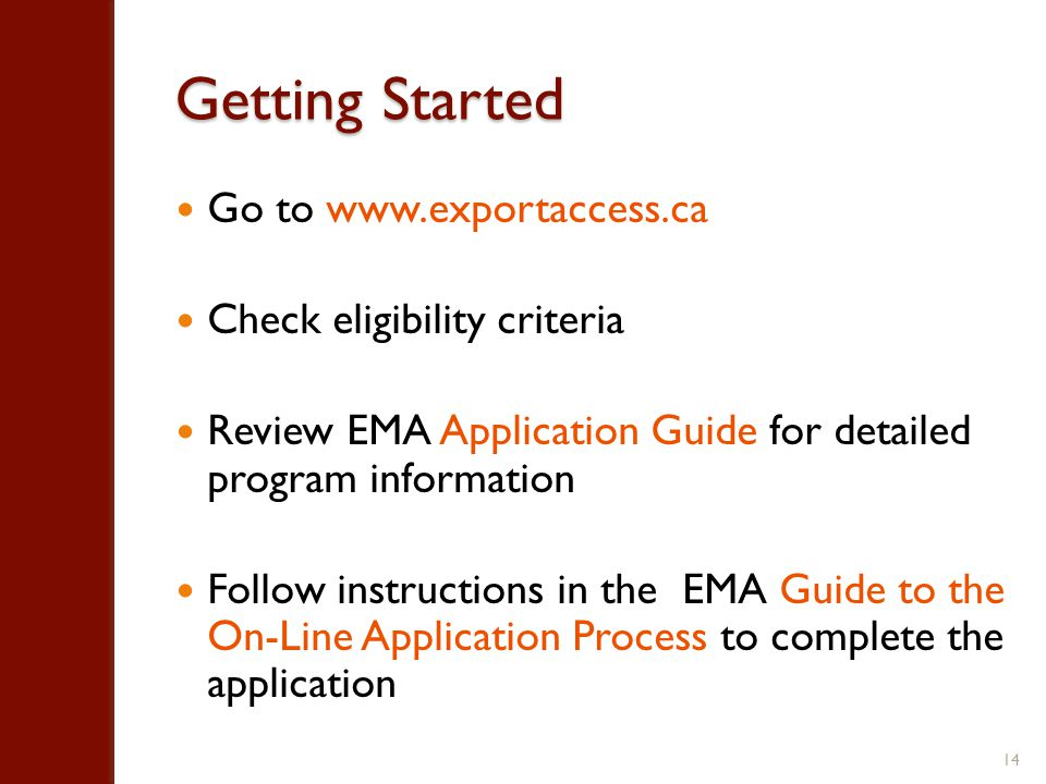 Getting Started Go to www.exportaccess.ca Check eligibility criteria Review EMA Application Guide for detailed program information Follow instructions in the EMA Guide to the On-Line Application Process to complete the application 14