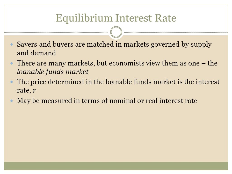 Equilibrium Interest Rate Savers and buyers are matched in markets governed by supply and demand There are many markets, but economists view them as o
