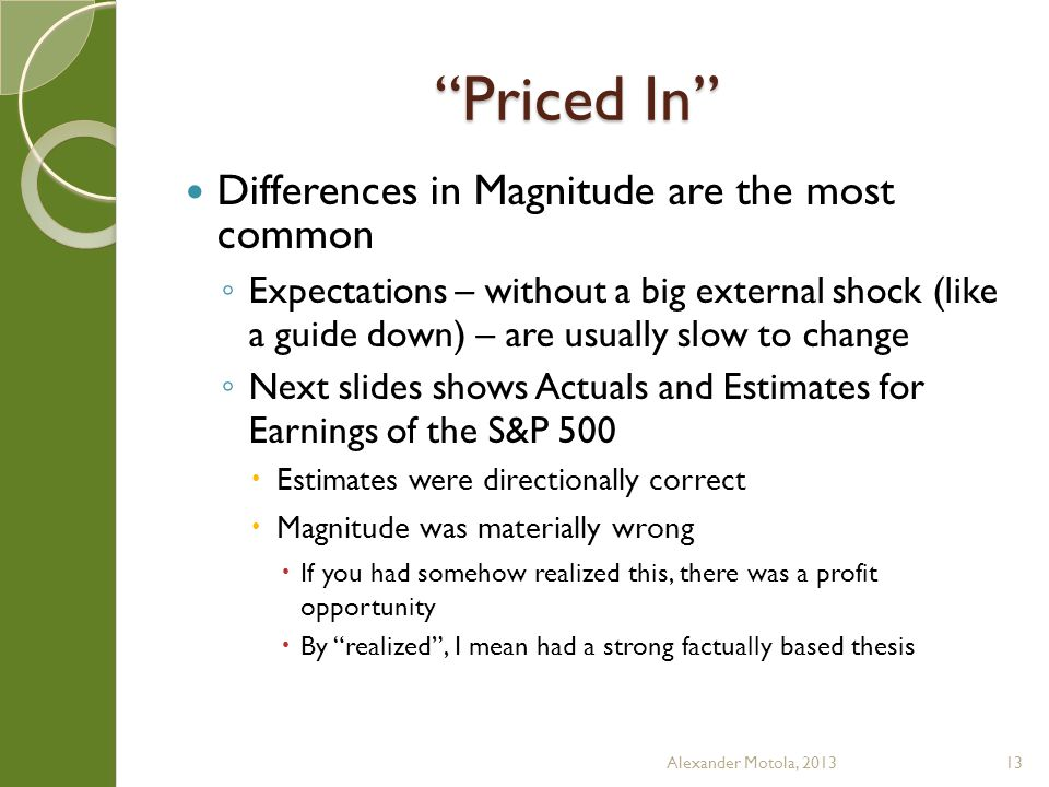 Priced In Differences in Magnitude are the most common Expectations – without a big external shock (like a guide down) – are usually slow to change Next slides shows Actuals and Estimates for Earnings of the S&P 500 Estimates were directionally correct Magnitude was materially wrong If you had somehow realized this, there was a profit opportunity By realized, I mean had a strong factually based thesis Alexander Motola, 201313