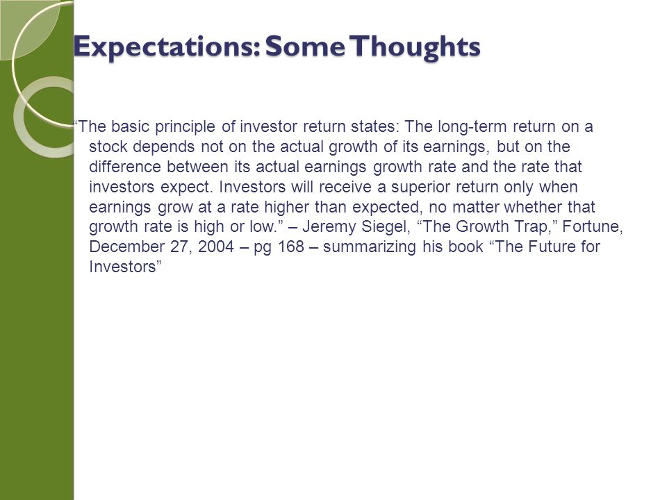 The basic principle of investor return states: The long-term return on a stock depends not on the actual growth of its earnings, but on the difference between its actual earnings growth rate and the rate that investors expect.