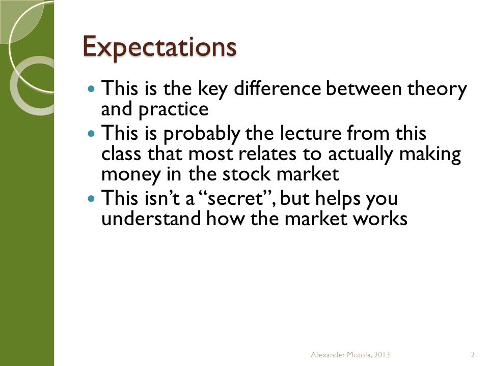 Expectations This is the key difference between theory and practice This is probably the lecture from this class that most relates to actually making money in the stock market This isnt a secret, but helps you understand how the market works Alexander Motola, 20132