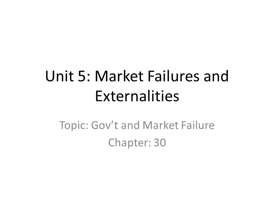 Unit 5: Market Failures and Externalities Topic: Govt and Market Failure Chapter: 30