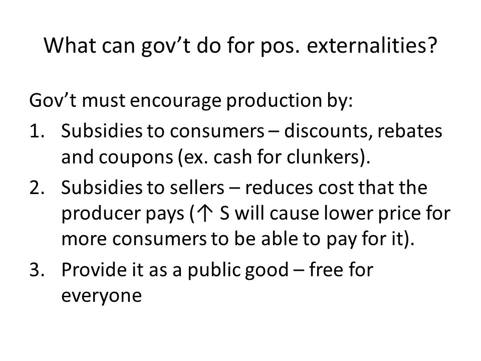 What can govt do for pos. externalities? Govt must encourage production by: 1.Subsidies to consumers – discounts, rebates and coupons (ex. cash for cl