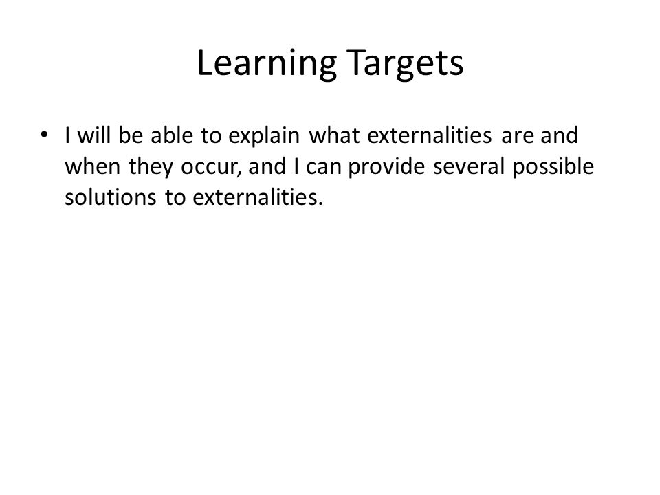 Learning Targets I will be able to explain what externalities are and when they occur, and I can provide several possible solutions to externalities.