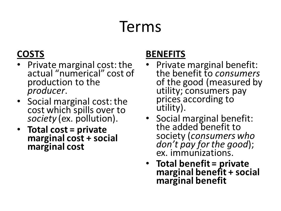 Terms COSTS Private marginal cost: the actual numerical cost of production to the producer. Social marginal cost: the cost which spills over to societ
