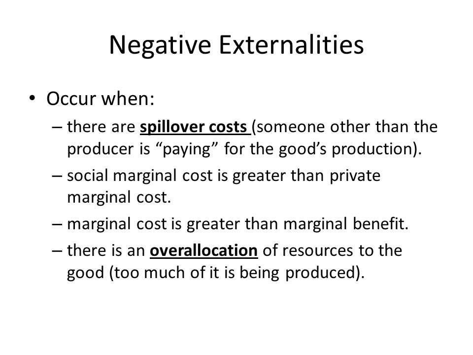 Negative Externalities Occur when: – there are spillover costs (someone other than the producer is paying for the goods production). – social marginal