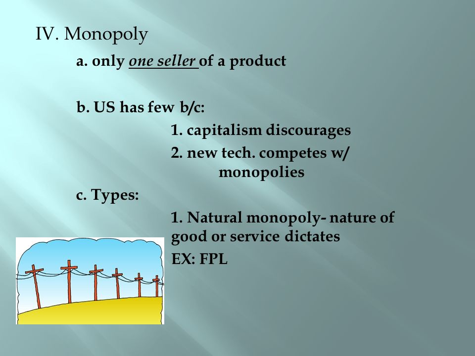 IV. Monopoly a. only one seller of a product b. US has few b/c: 1.