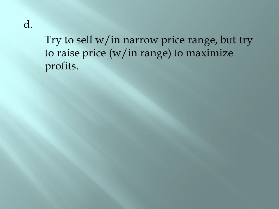 d. Try to sell w/in narrow price range, but try to raise price (w/in range) to maximize profits.