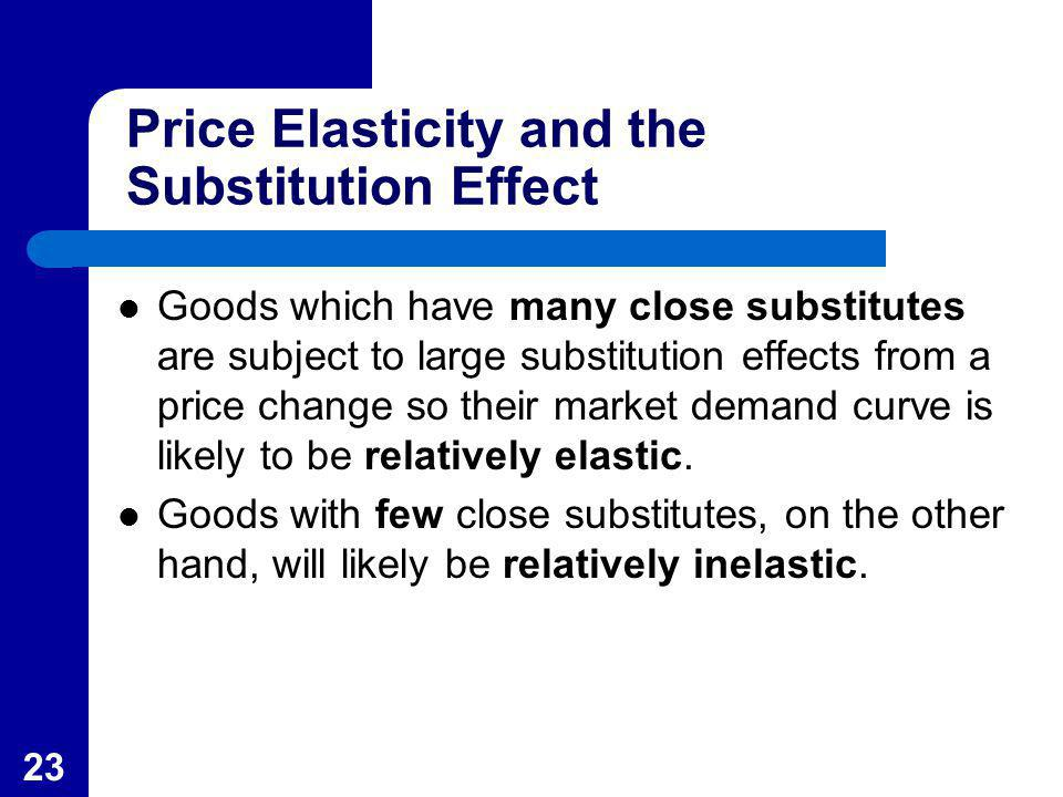 23 Price Elasticity and the Substitution Effect Goods which have many close substitutes are subject to large substitution effects from a price change