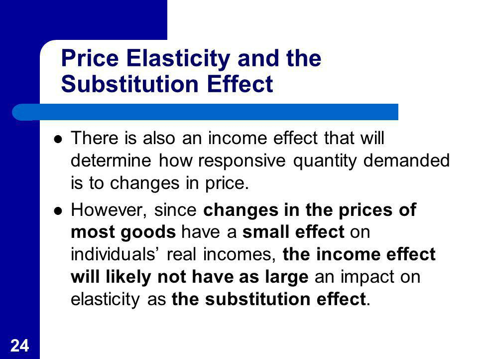 24 Price Elasticity and the Substitution Effect There is also an income effect that will determine how responsive quantity demanded is to changes in p