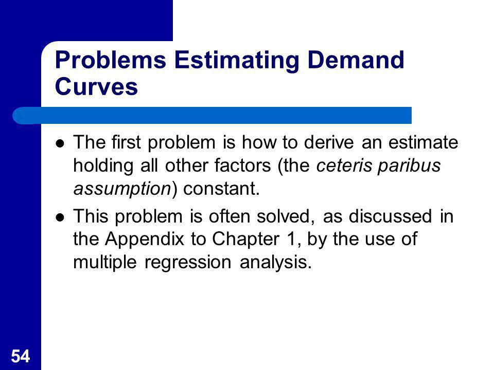 54 Problems Estimating Demand Curves The first problem is how to derive an estimate holding all other factors (the ceteris paribus assumption) constan