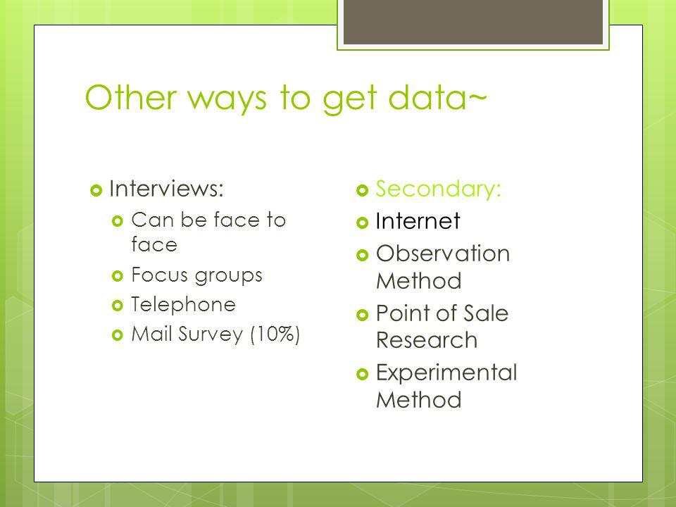 Other ways to get data~ Interviews: Can be face to face Focus groups Telephone Mail Survey (10%) Secondary: Internet Observation Method Point of Sale Research Experimental Method