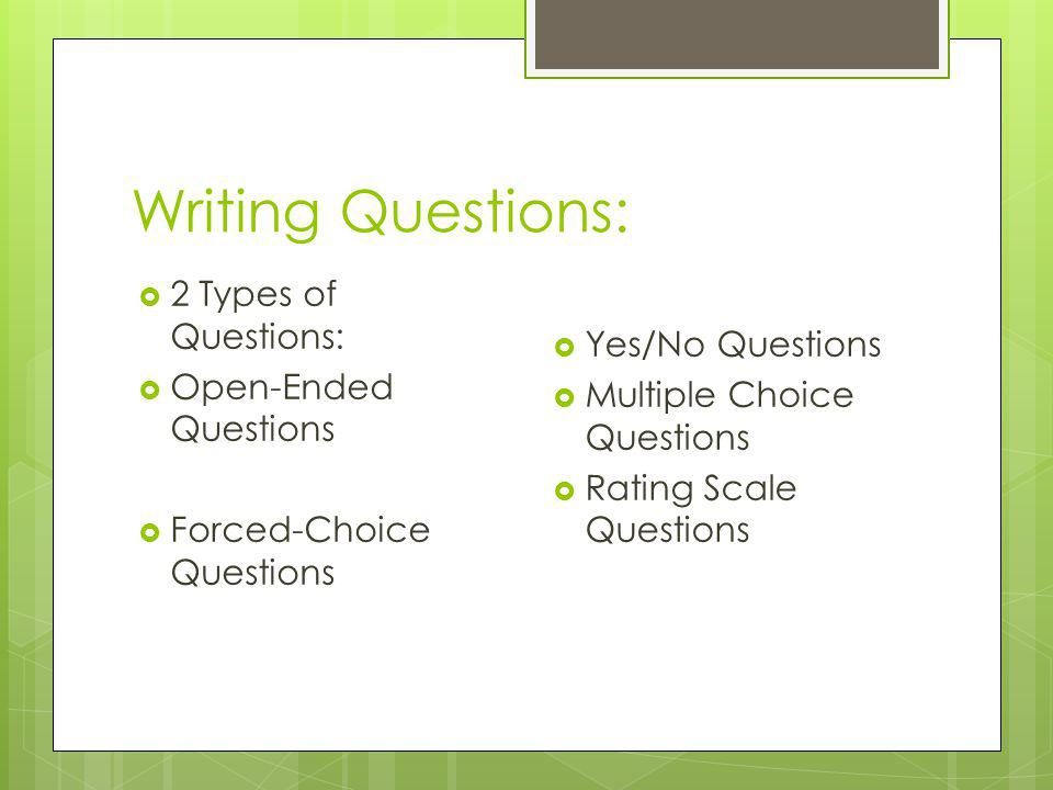 Writing Questions: 2 Types of Questions: Open-Ended Questions Forced-Choice Questions Yes/No Questions Multiple Choice Questions Rating Scale Question