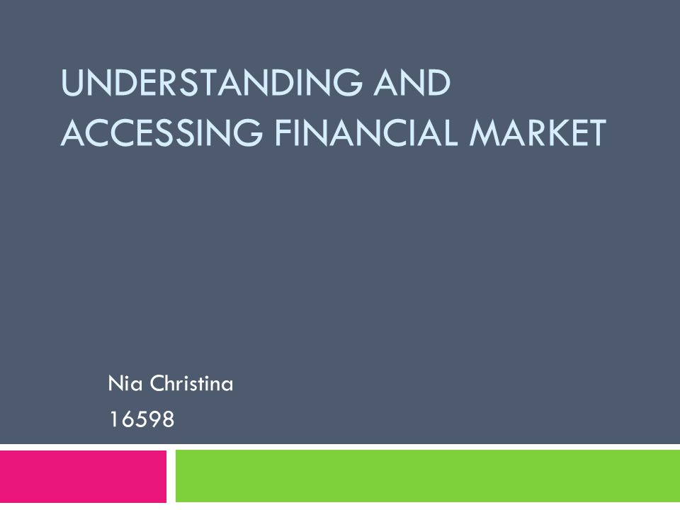 UNDERSTANDING AND ACCESSING FINANCIAL MARKET Nia Christina 16598